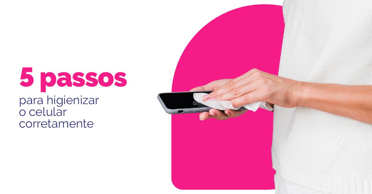 5 passos para higienizar o celular corretamente